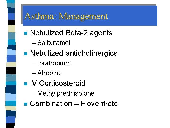 Asthma: Management n Nebulized Beta-2 agents – Salbutamol n Nebulized anticholinergics – Ipratropium –