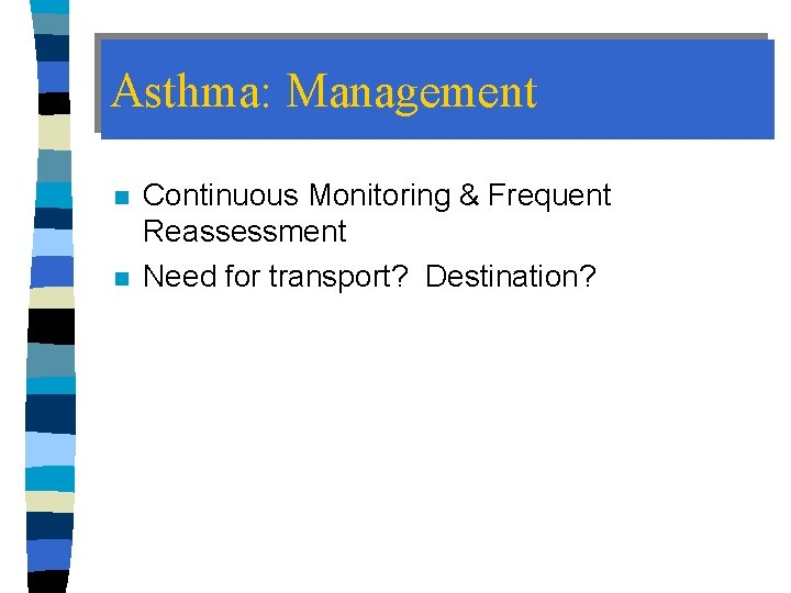 Asthma: Management n n Continuous Monitoring & Frequent Reassessment Need for transport? Destination?