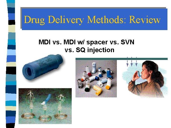 Drug Delivery Methods: Review MDI vs. MDI w/ spacer vs. SVN vs. SQ injection
