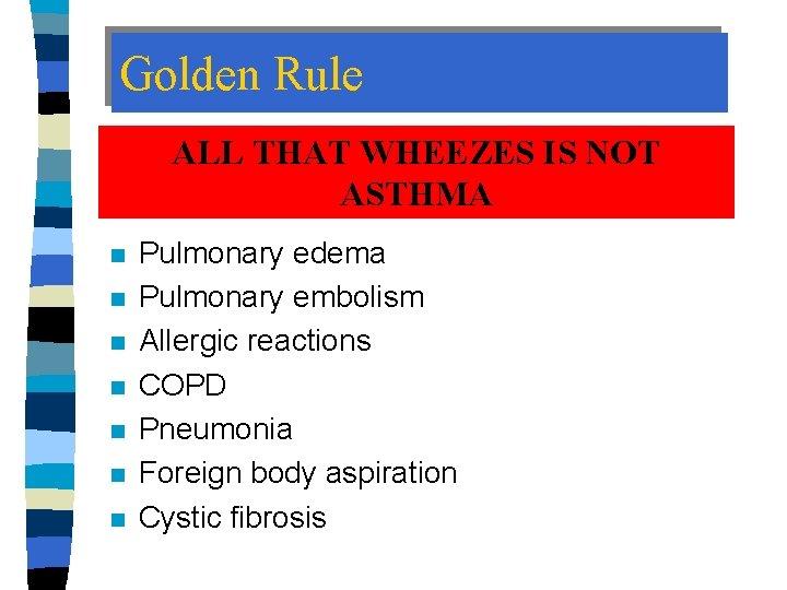 Golden Rule ALL THAT WHEEZES IS NOT ASTHMA n n n n Pulmonary edema