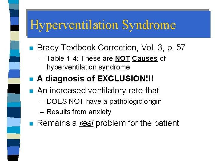 Hyperventilation Syndrome n Brady Textbook Correction, Vol. 3, p. 57 – Table 1 -4: