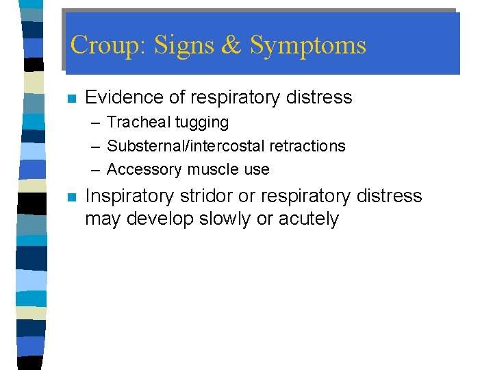 Croup: Signs & Symptoms n Evidence of respiratory distress – Tracheal tugging – Substernal/intercostal