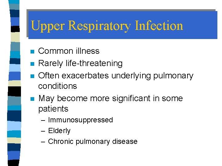 Upper Respiratory Infection n n Common illness Rarely life-threatening Often exacerbates underlying pulmonary conditions