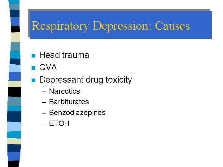 Respiratory Depression: Causes n n n Head trauma CVA Depressant drug toxicity – –
