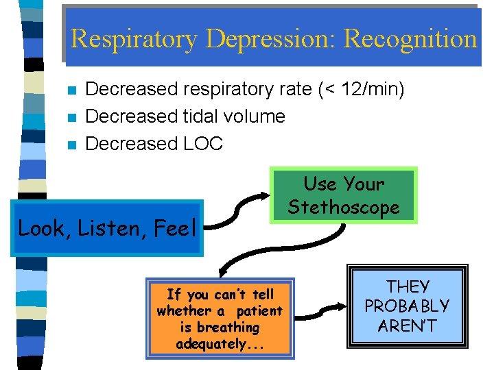 Respiratory Depression: Recognition n Decreased respiratory rate (< 12/min) Decreased tidal volume Decreased LOC