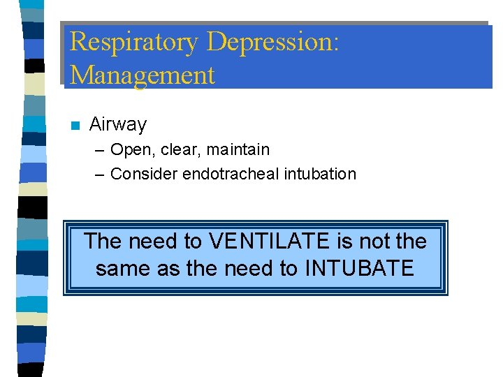 Respiratory Depression: Management n Airway – Open, clear, maintain – Consider endotracheal intubation The