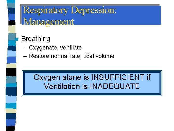 Respiratory Depression: Management n Breathing – Oxygenate, ventilate – Restore normal rate, tidal volume