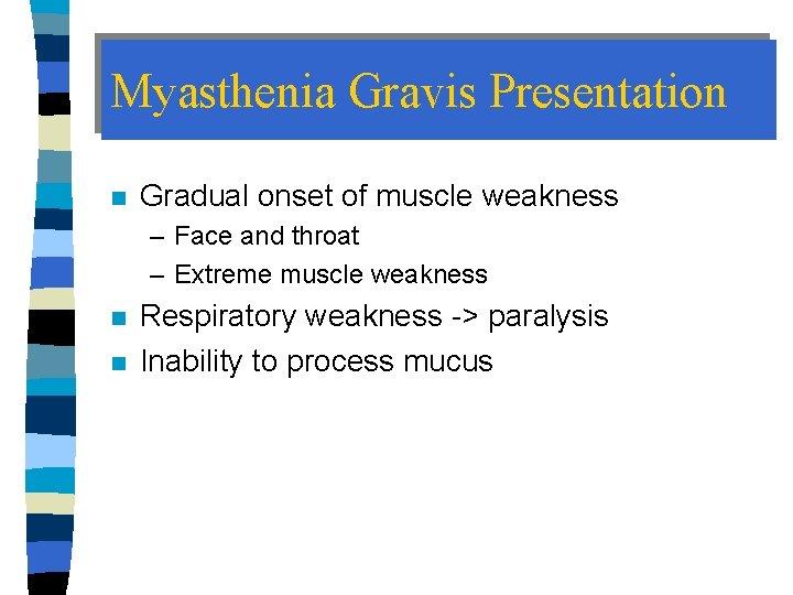 Myasthenia Gravis Presentation n Gradual onset of muscle weakness – Face and throat –