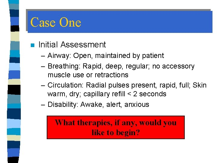 Case One n Initial Assessment – Airway: Open, maintained by patient – Breathing: Rapid,