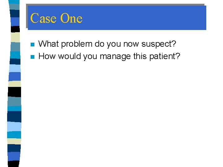 Case One n n What problem do you now suspect? How would you manage