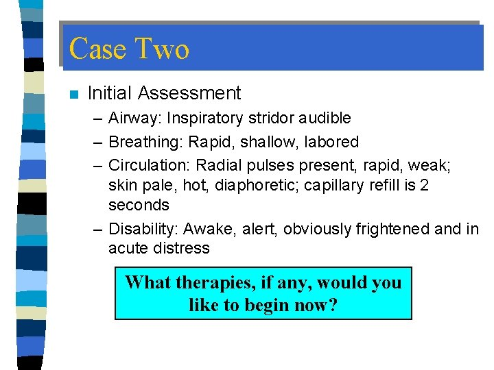 Case Two n Initial Assessment – Airway: Inspiratory stridor audible – Breathing: Rapid, shallow,