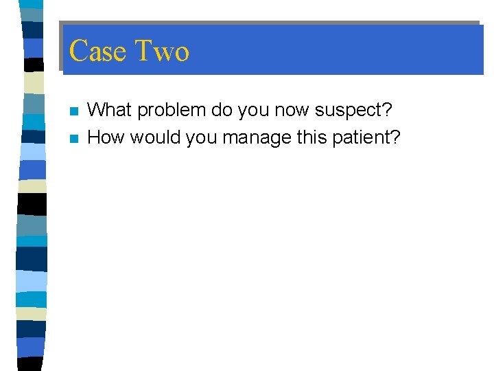 Case Two n n What problem do you now suspect? How would you manage