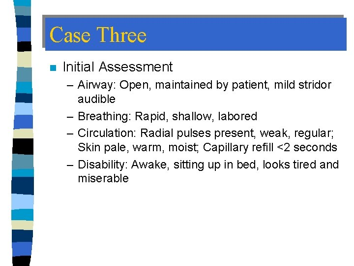 Case Three n Initial Assessment – Airway: Open, maintained by patient, mild stridor audible