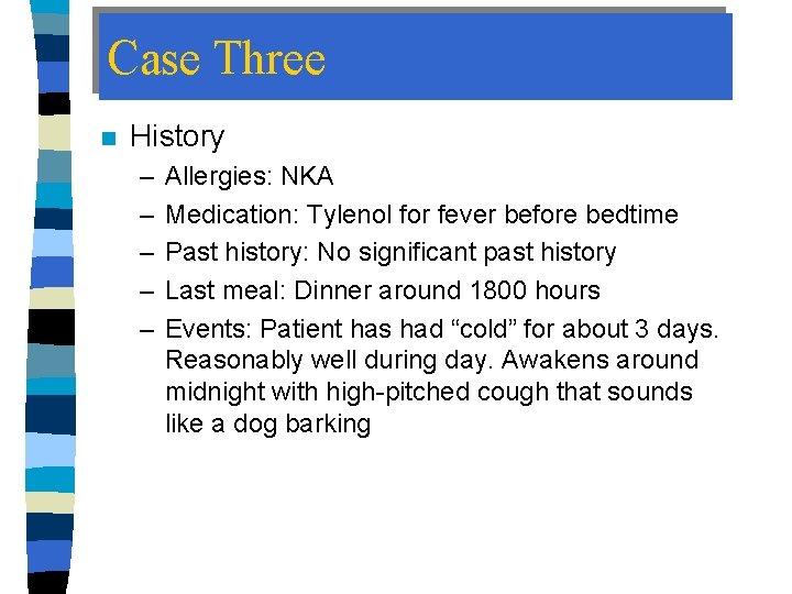 Case Three n History – – – Allergies: NKA Medication: Tylenol for fever before