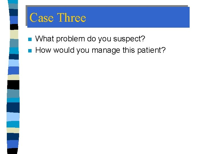 Case Three n n What problem do you suspect? How would you manage this