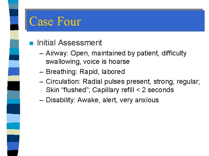Case Four n Initial Assessment – Airway: Open, maintained by patient, difficulty swallowing, voice