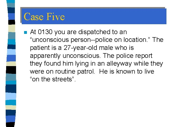 """Case Five n At 0130 you are dispatched to an """"unconscious person--police on location."""