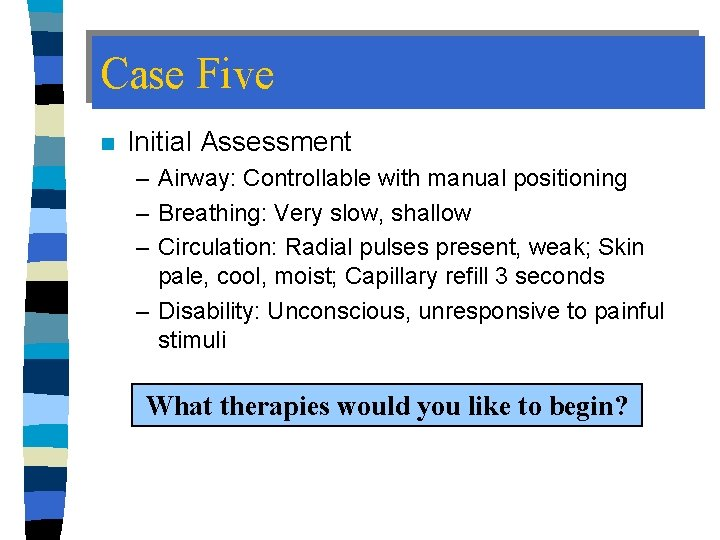 Case Five n Initial Assessment – Airway: Controllable with manual positioning – Breathing: Very