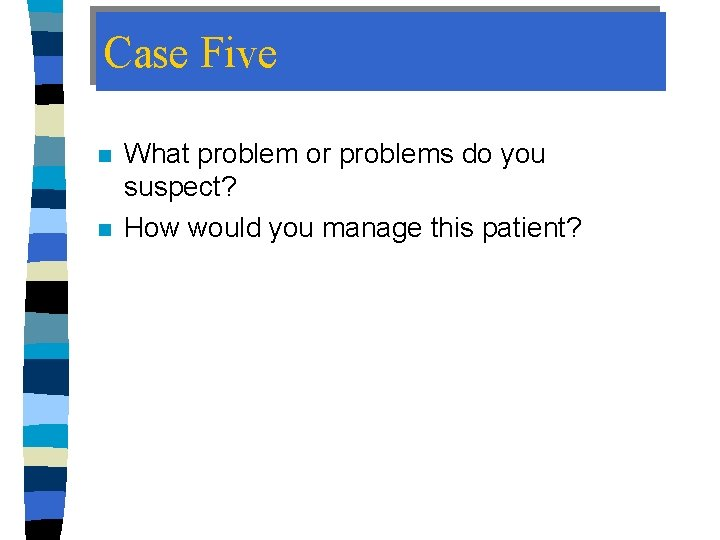 Case Five n n What problem or problems do you suspect? How would you