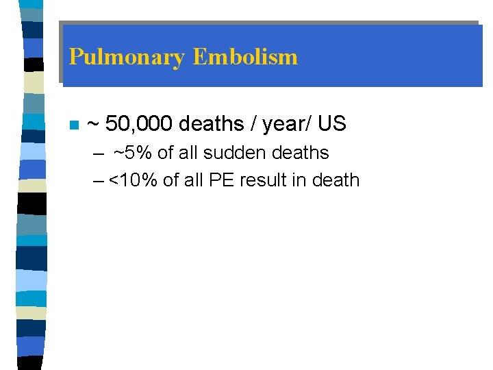 Pulmonary Embolism n ~ 50, 000 deaths / year/ US – ~5% of all