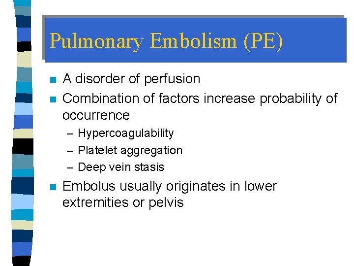 Pulmonary Embolism (PE) n n A disorder of perfusion Combination of factors increase probability