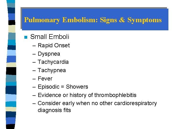 Pulmonary Embolism: Signs & Symptoms n Small Emboli – – – – Rapid Onset