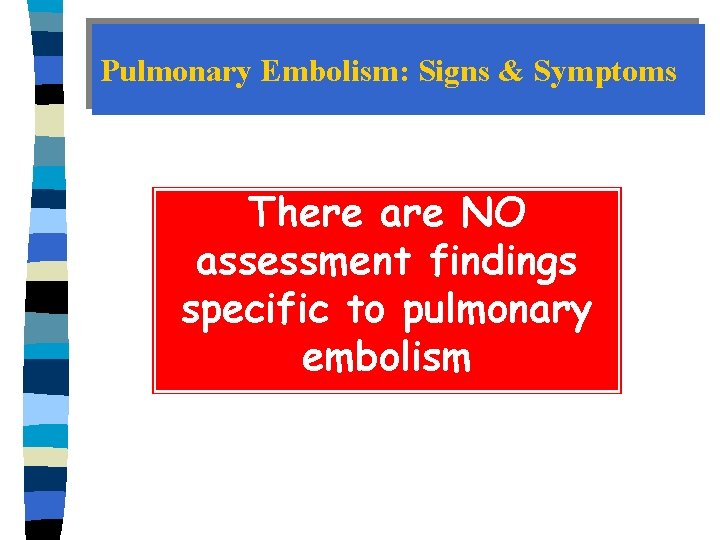 Pulmonary Embolism: Signs & Symptoms There are NO assessment findings specific to pulmonary embolism