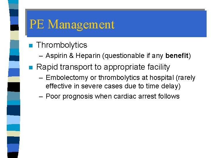 PE Management n Thrombolytics – Aspirin & Heparin (questionable if any benefit) n Rapid