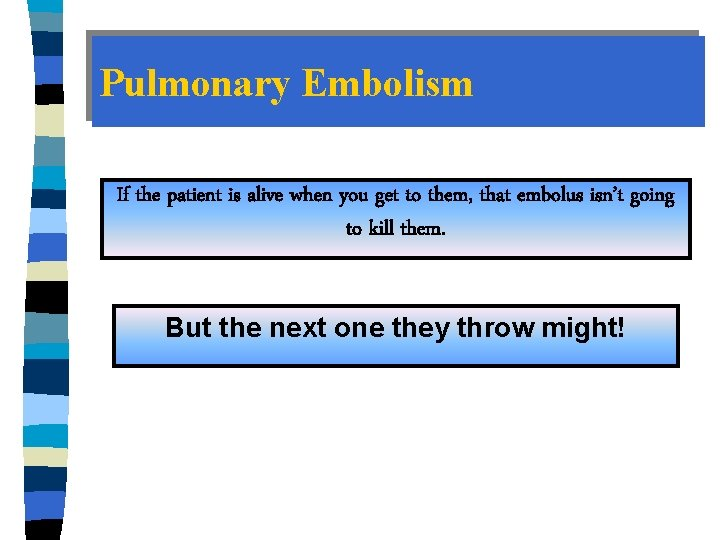 Pulmonary Embolism If the patient is alive when you get to them, that embolus