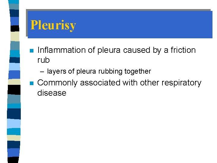 Pleurisy n Inflammation of pleura caused by a friction rub – layers of pleura