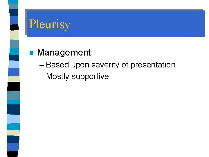 Pleurisy n Management – Based upon severity of presentation – Mostly supportive