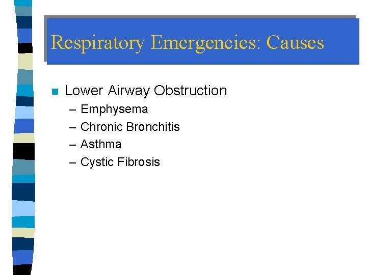 Respiratory Emergencies: Causes n Lower Airway Obstruction – – Emphysema Chronic Bronchitis Asthma Cystic