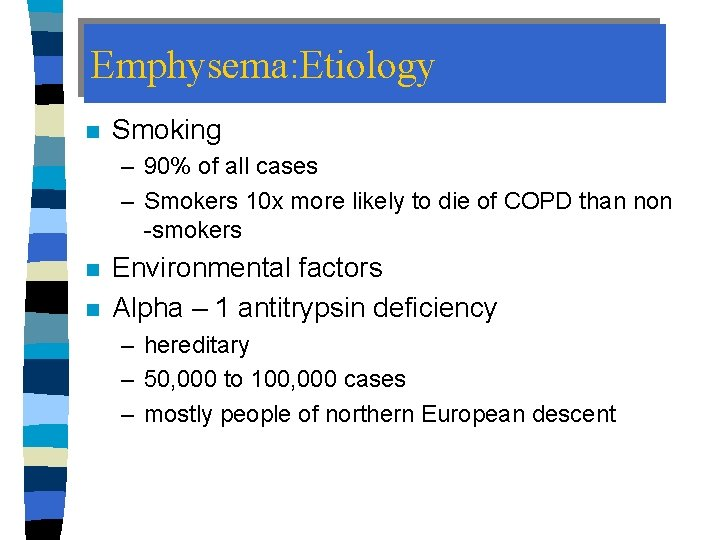 Emphysema: Etiology n Smoking – 90% of all cases – Smokers 10 x more