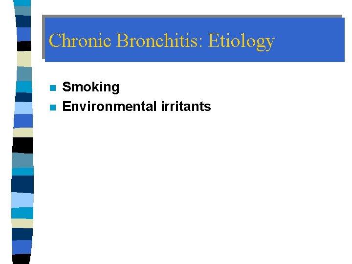 Chronic Bronchitis: Etiology n n Smoking Environmental irritants