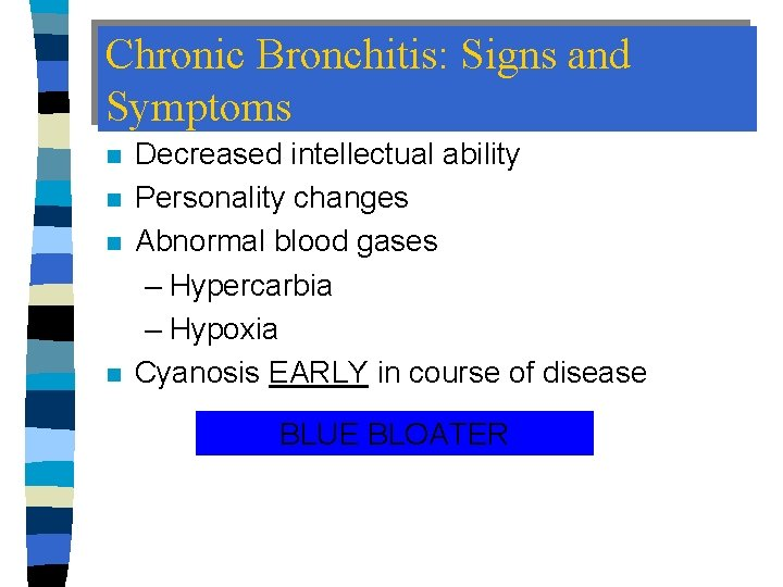 Chronic Bronchitis: Signs and Symptoms n n Decreased intellectual ability Personality changes Abnormal blood