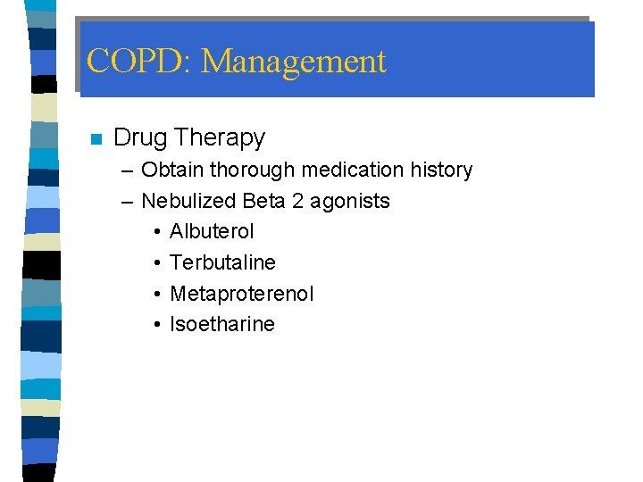 COPD: Management n Drug Therapy – Obtain thorough medication history – Nebulized Beta 2
