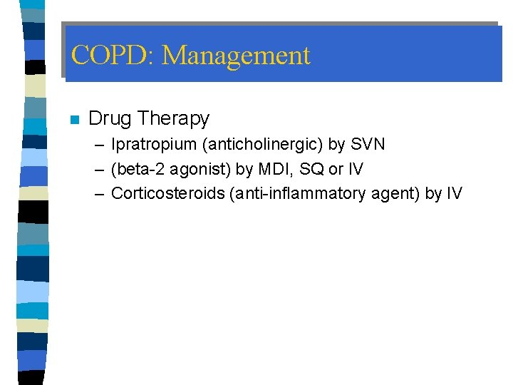 COPD: Management n Drug Therapy – Ipratropium (anticholinergic) by SVN – (beta-2 agonist) by