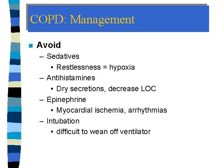 COPD: Management n Avoid – Sedatives • Restlessness = hypoxia – Antihistamines • Dry