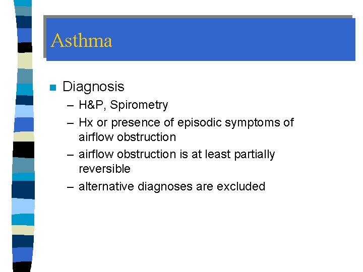 Asthma n Diagnosis – H&P, Spirometry – Hx or presence of episodic symptoms of