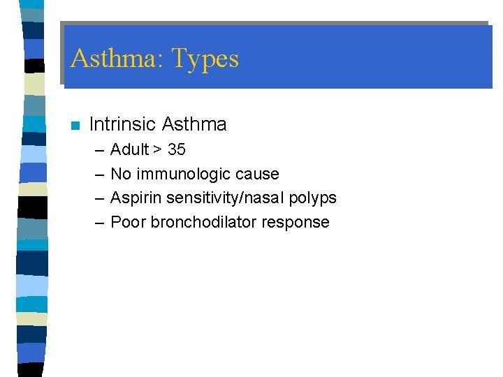 Asthma: Types n Intrinsic Asthma – – Adult > 35 No immunologic cause Aspirin