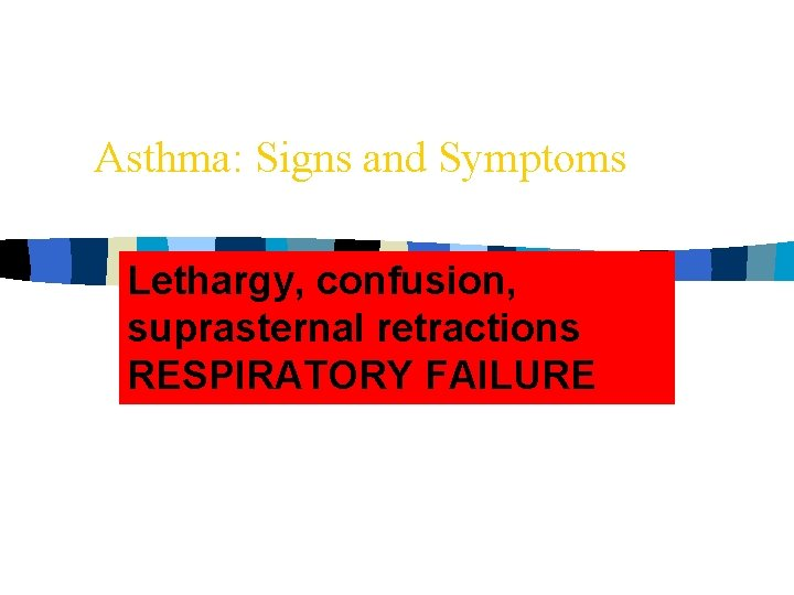 Asthma: Signs and Symptoms Lethargy, confusion, suprasternal retractions RESPIRATORY FAILURE