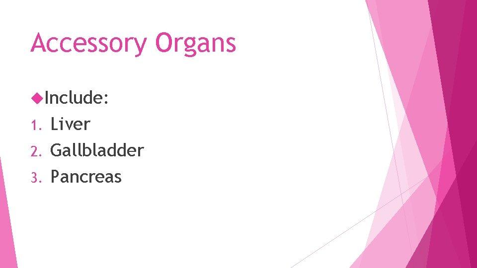 Accessory Organs Include: Liver 2. Gallbladder 3. Pancreas 1.