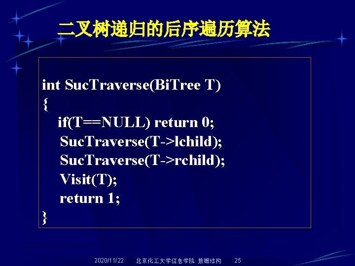 二叉树递归的后序遍历算法 int Suc. Traverse(Bi. Tree T) { if(T==NULL) return 0; Suc. Traverse(T->lchild); Suc. Traverse(T->rchild);