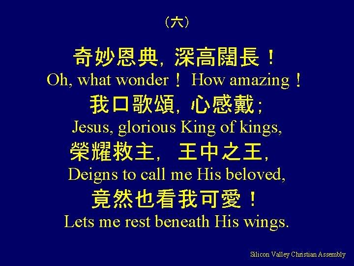 (六) 奇妙恩典,深高闊長! Oh, what wonder! How amazing! 我口歌頌,心感戴; Jesus, glorious King of kings, 榮耀救主,王中之王,