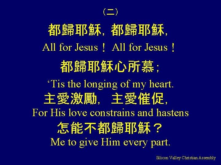 (二) 都歸耶穌, All for Jesus! 都歸耶穌心所慕; 'Tis the longing of my heart. 主愛激勵,主愛催促, For