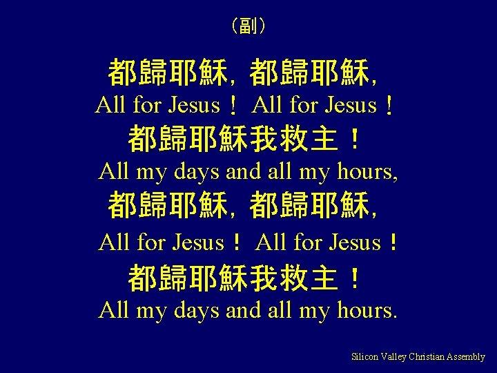 (副) 都歸耶穌, All for Jesus! 都歸耶穌我救主! All my days and all my hours, 都歸耶穌,