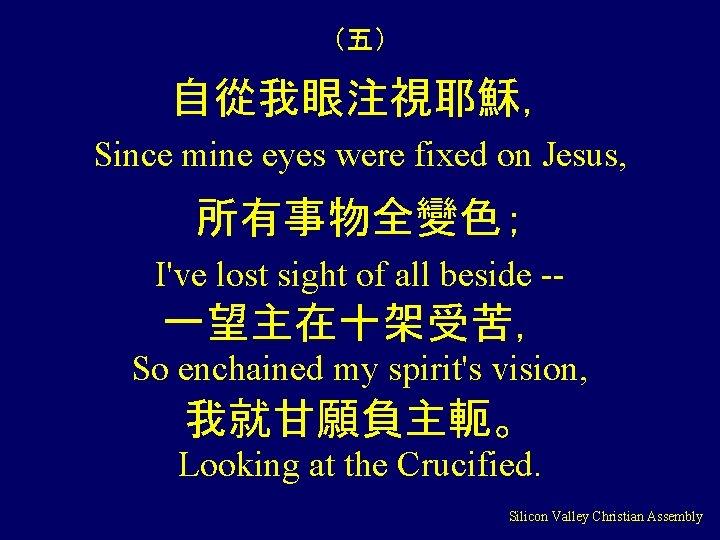(五) 自從我眼注視耶穌, Since mine eyes were fixed on Jesus, 所有事物全變色; I've lost sight of