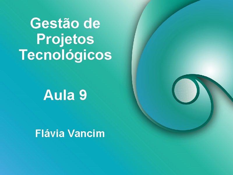 Gestão de Projetos Tecnológicos Aula 9 Flávia Vancim