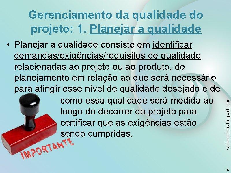 Gerenciamento da qualidade do projeto: 1. Planejar a qualidade valpimentinha. blogspot. com • Planejar