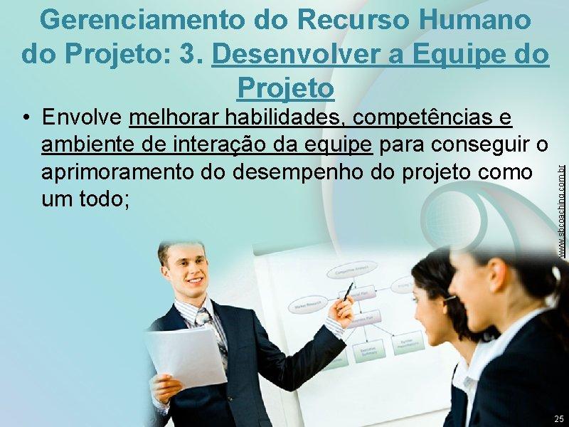 • Envolve melhorar habilidades, competências e ambiente de interação da equipe para conseguir
